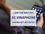 Hướng dẫn cách khắc phục mạng 3g Vinaphone không kết nối được