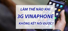 Khắc phục tình trạng 3g Vinaphone không kết nối được nhanh chóng nhất