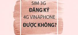 Sim 3G Vinaphone có đăng ký 4G Vinaphone được hay không?