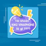 Thông tin chi tiết về tài khoản khuyến mãi Km2 Vinaphone